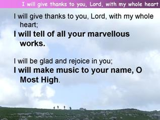 I will give thanks to you, Lord, with my whole heart (Psalm 9)