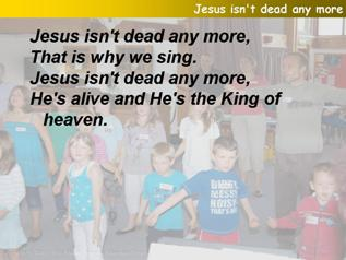 Jesus isn't dead any more