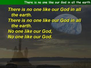 There is no one like our God in all the earth