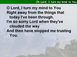 Oh Lord, I turn my mind to You