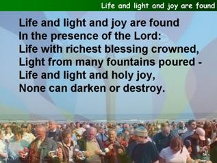 Life and light and joy are found