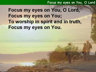 Focus my eyes on You, O Lord,