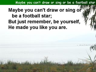 Maybe you can't draw or sing or be a football star