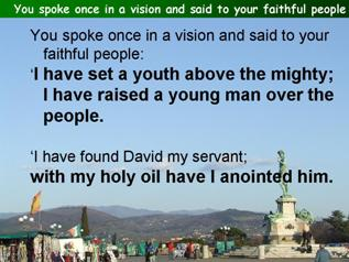You spoke once in a vision and said to your faithful people (Psalm 89.19-29, (30-37))
