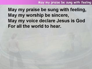 May my praise be sung with feeling