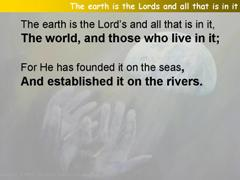 The earth is the Lords and all that is in it (Psalm 24)