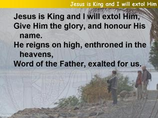 Jesus is king and I will extol Him