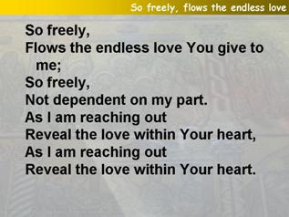 So freely, flows the endless love