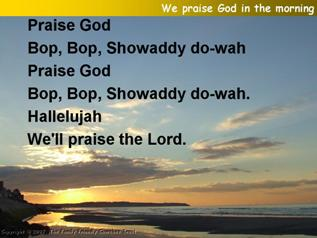 We Praise God in the morning,