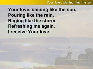 Your love, shining like the sun (Pour over me)