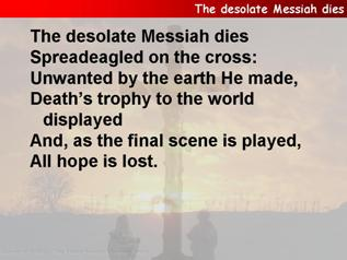 The desolate Messiah dies