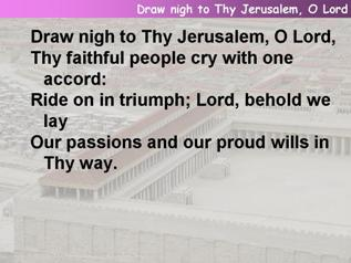 Draw nigh to Thy Jerusalem, O Lord