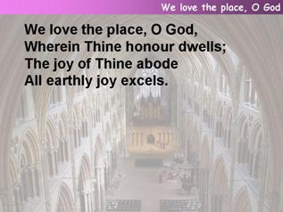 We love the place, O God