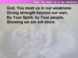 God, You meet us in our weakness
