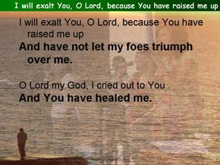 I will exalt You, O Lord, because You have raised me up (Psalm 30)