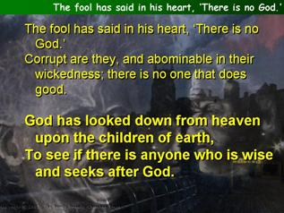 The fool has said in his heart, 'There is no God.' (Psalm 53)