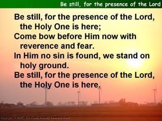 Be still, for the presence of the Lord