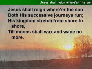 Jesus shall reign where'er the sun