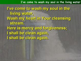 I've come to wash my soul in the living water