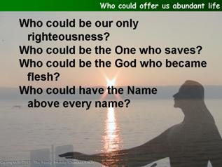 Who could offer us abundant life