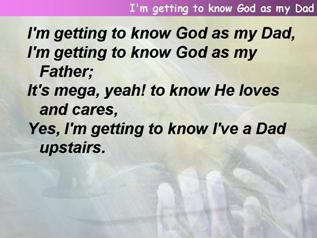 I'm getting to know God as my Dad