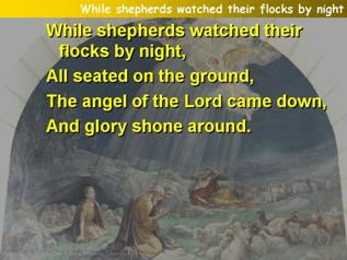 While shepherds watched their flocks by night