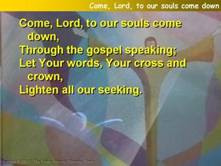 Come, Lord, to our souls come down