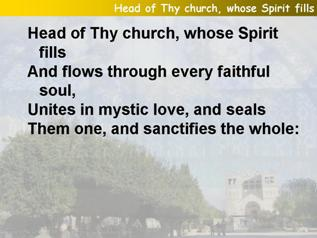 Head of Thy church, whose Spirit fills