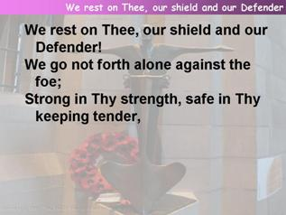 We rest on Thee, our shield and our Defender