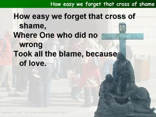 How easy we forget that cross of shame