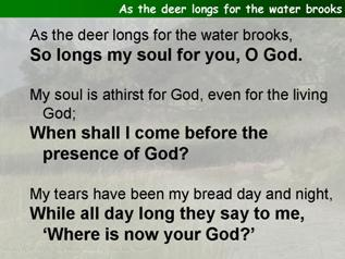 As the deer longs for the water brooks (Psalm 42)