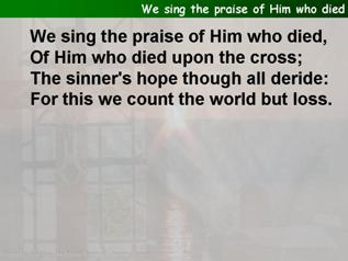 We sing the praise of Him who died