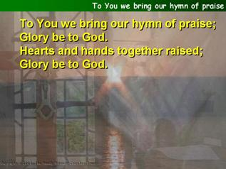 To You we bring our hymn of praise