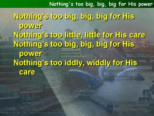 Nothing's too big, big, big for His power