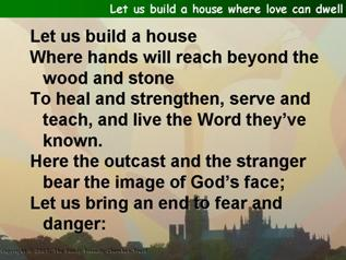 Let us build a house where love can dwell