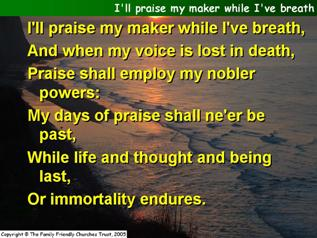 I'll praise my Maker while I've breath