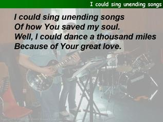 I could sing unending songs