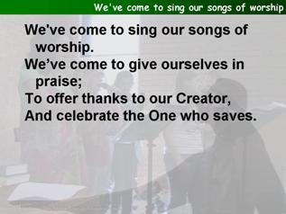 We've come to sing our songs of worship
